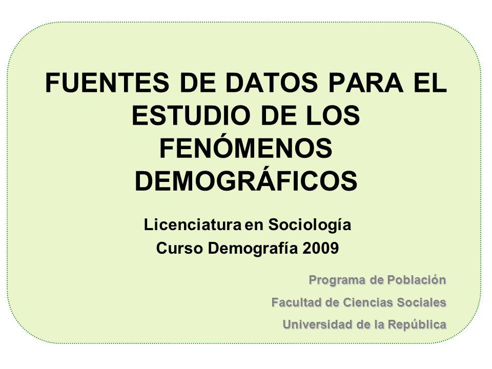 FUENTES DE DATOS PARA EL ESTUDIO DE LOS FENÓMENOS DEMOGRÁFICOS Licenciatura en Sociología Curso Demografía 2009 Programa de Población Facultad de Cien