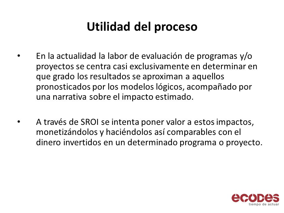 Utilidad del proceso En la actualidad la labor de evaluación de programas y/o proyectos se centra casi exclusivamente en determinar en que grado los resultados se aproximan a aquellos pronosticados por los modelos lógicos, acompañado por una narrativa sobre el impacto estimado.