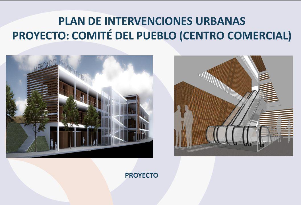 PLAN DE INTERVENCIONES URBANAS PROYECTO: COMITÉ DEL PUEBLO (CENTRO COMERCIAL) PROYECTO