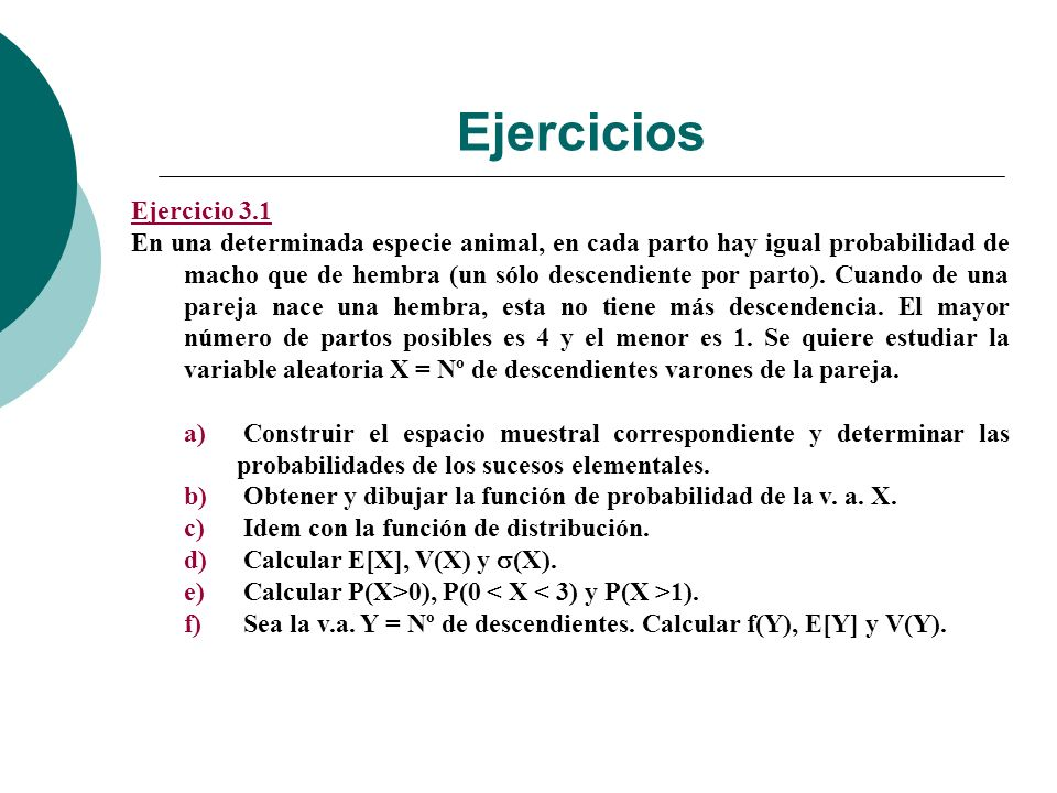 Ejercicios Ejercicio 3.1 En una determinada especie animal, en cada parto hay igual probabilidad de macho que de hembra (un sólo descendiente por parto).