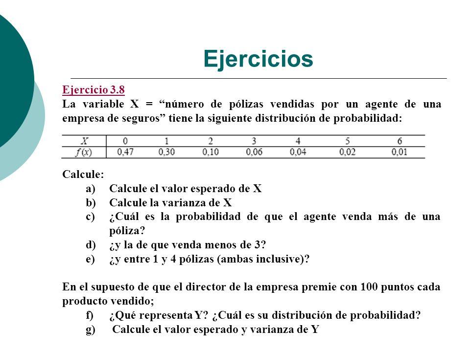 Ejercicios Ejercicio 3.8 La variable X = número de pólizas vendidas por un agente de una empresa de seguros tiene la siguiente distribución de probabilidad: Calcule: a)Calcule el valor esperado de X b)Calcule la varianza de X c)¿Cuál es la probabilidad de que el agente venda más de una póliza.