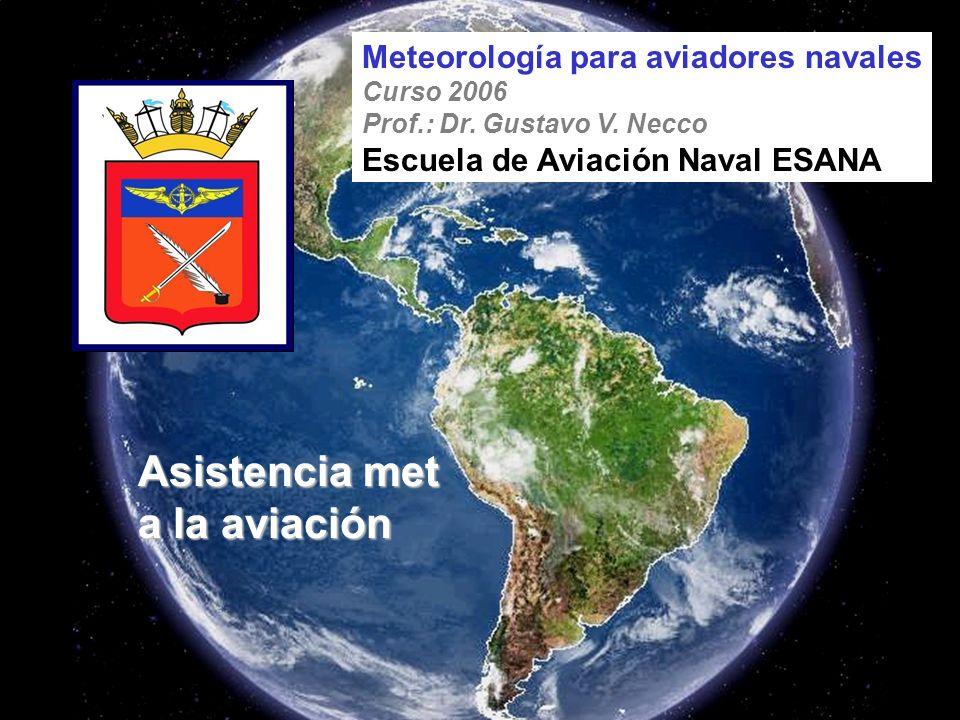 Asistencia met a la aviación Meteorología para aviadores navales Curso 2006 Prof.: Dr. Gustavo V. Necco Escuela de Aviación Naval ESANA
