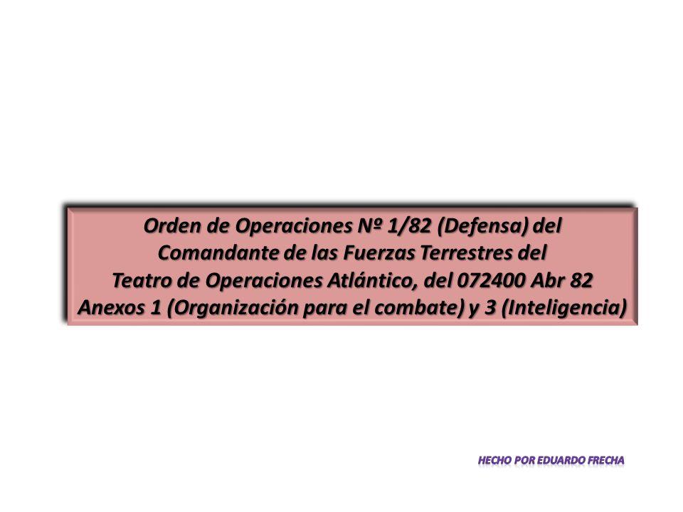 Orden de Operaciones Nº 1/82 (Defensa) del Comandante de las Fuerzas Terrestres del Teatro de Operaciones Atlántico, del 072400 Abr 82 Anexos 1 (Organización para el combate) y 3 (Inteligencia) Orden de Operaciones Nº 1/82 (Defensa) del Comandante de las Fuerzas Terrestres del Teatro de Operaciones Atlántico, del 072400 Abr 82 Anexos 1 (Organización para el combate) y 3 (Inteligencia)