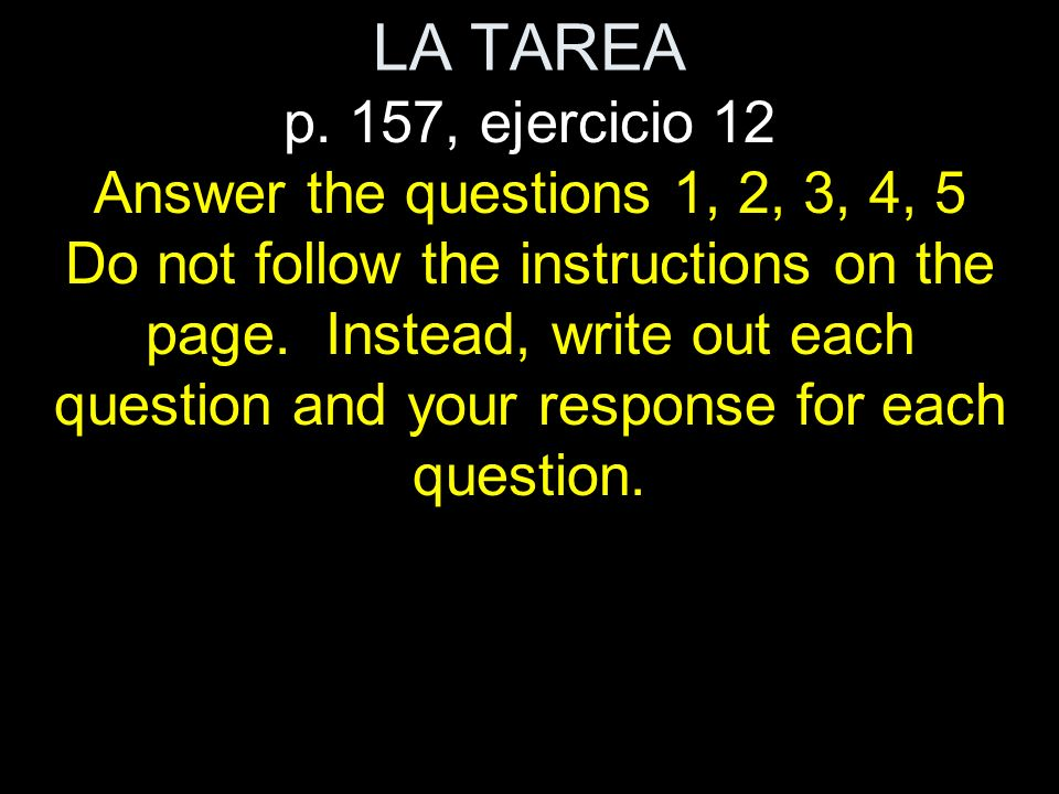 LA TAREA p. 157, ejercicio 12 Answer the questions 1, 2, 3, 4, 5 Do not follow the instructions on the page. Instead, write out each question and your