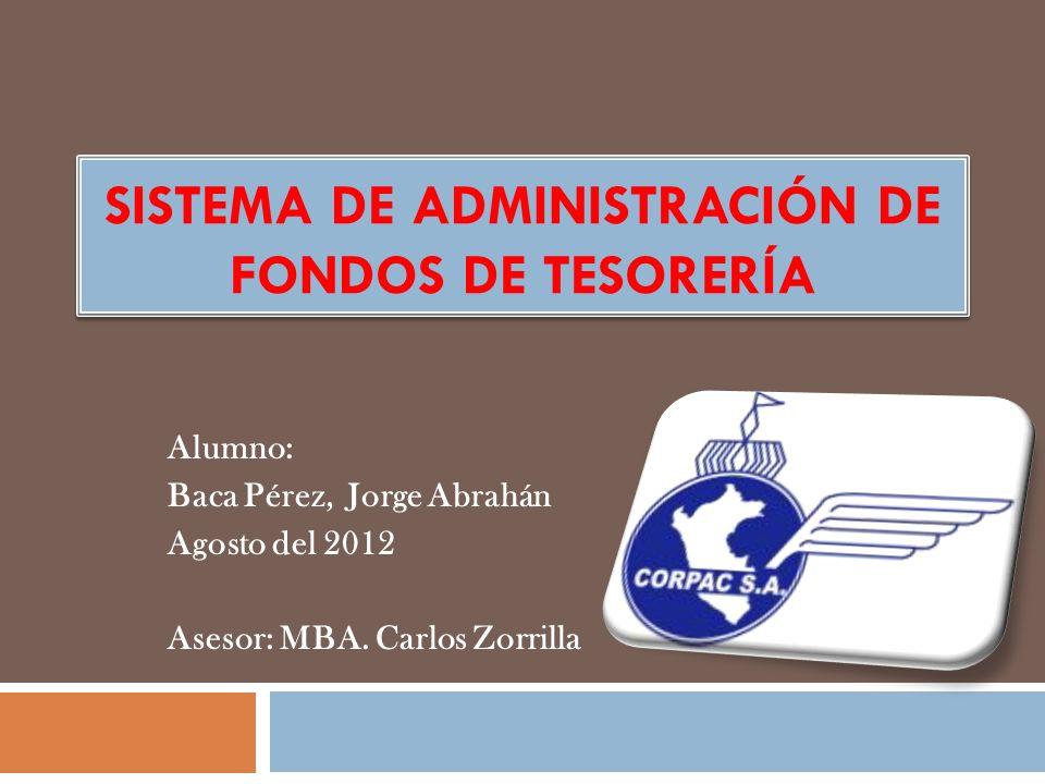 SISTEMA DE ADMINISTRACIÓN DE FONDOS DE TESORERÍA Alumno: Baca Pérez, Jorge Abrahán Agosto del 2012 Asesor: MBA. Carlos Zorrilla