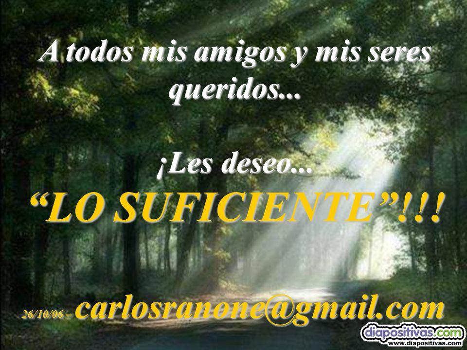 A todos mis amigos y mis seres queridos... ¡Les deseo... LO SUFICIENTE!!! 26/10/06 – carlosranone@gmail.com