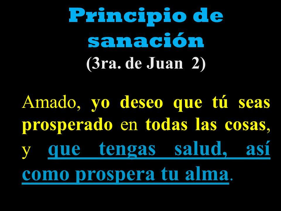 Principio de sanación (3ra. de Juan 2) Amado, yo deseo que tú seas prosperado en todas las cosas, y que tengas salud, así como prospera tu alma.