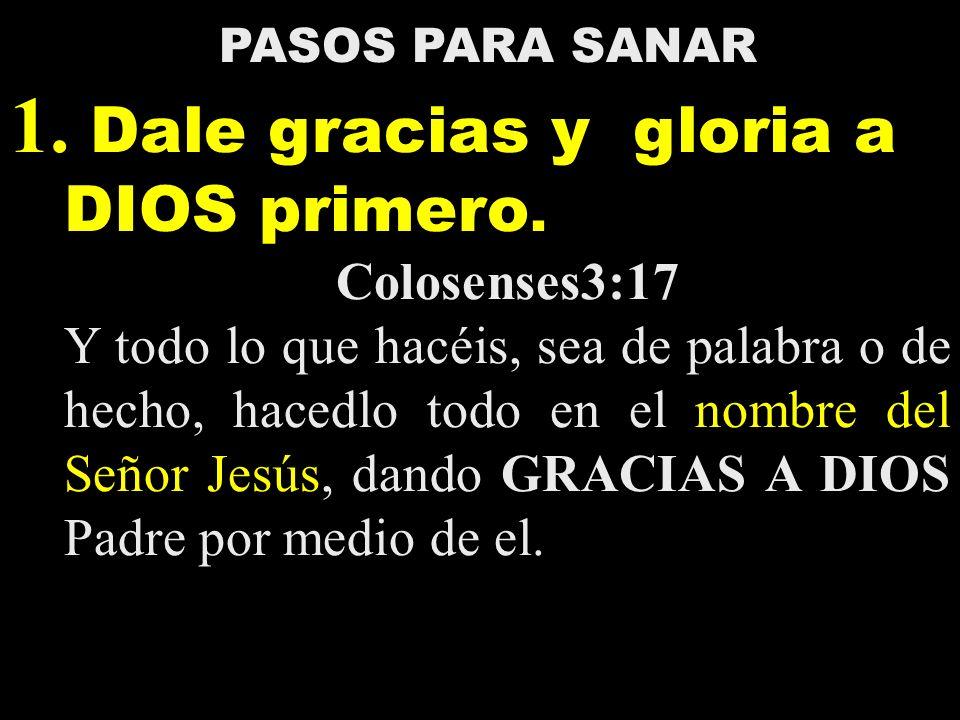 PASOS PARA SANAR 1.Dale gracias y gloria a DIOS primero.