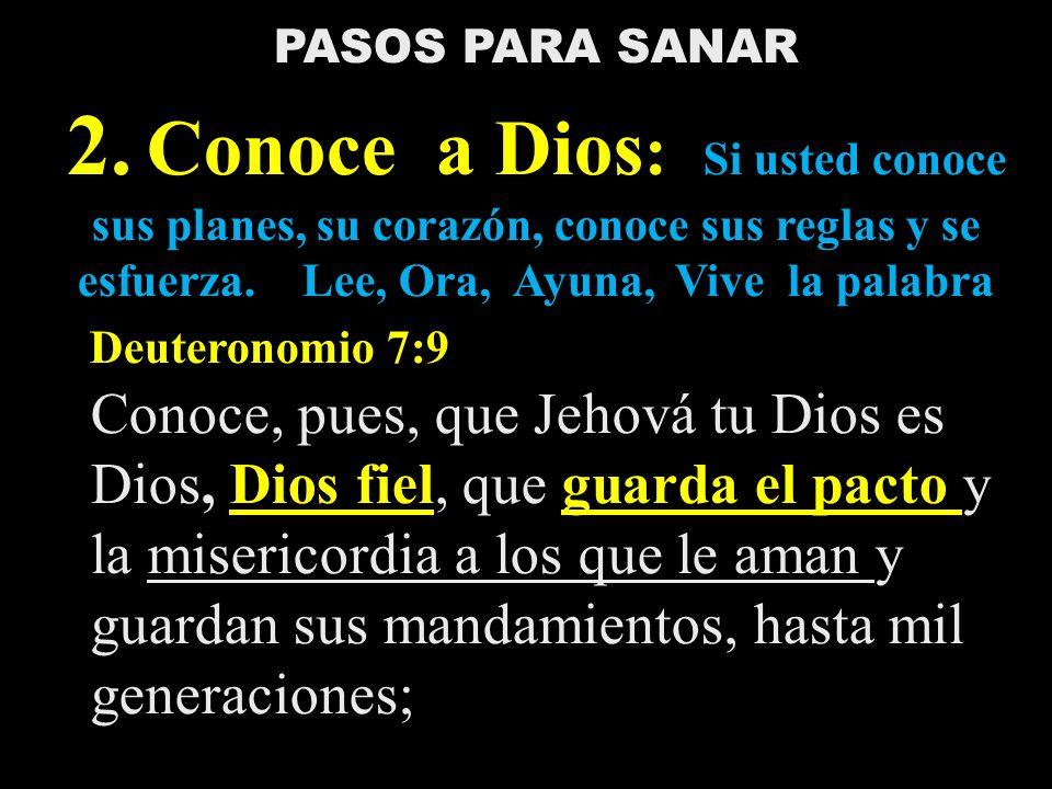 PASOS PARA SANAR 2. Conoce a Dios : Si usted conoce sus planes, su corazón, conoce sus reglas y se esfuerza. Lee, Ora, Ayuna, Vive la palabra Deuteron