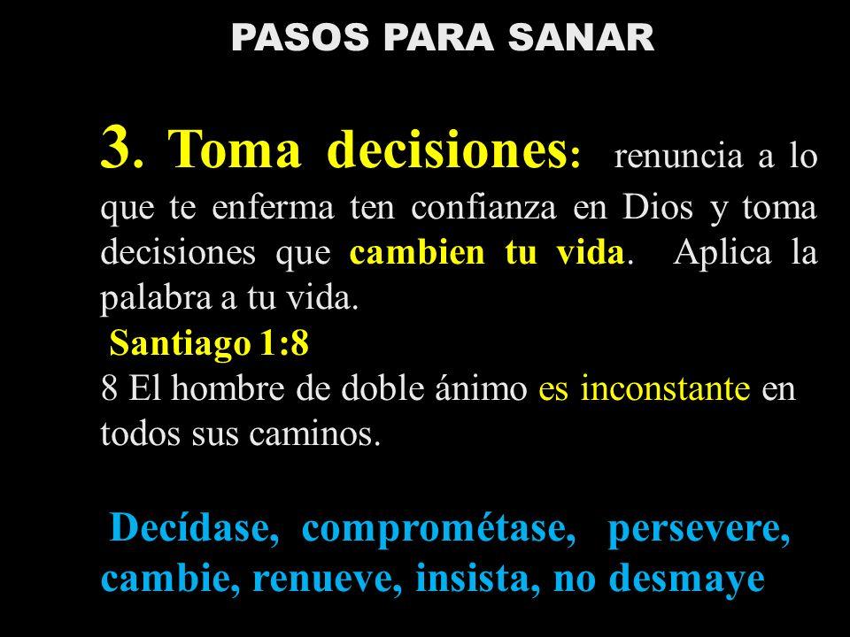 PASOS PARA SANAR 3. Toma decisiones : renuncia a lo que te enferma ten confianza en Dios y toma decisiones que cambien tu vida. Aplica la palabra a tu