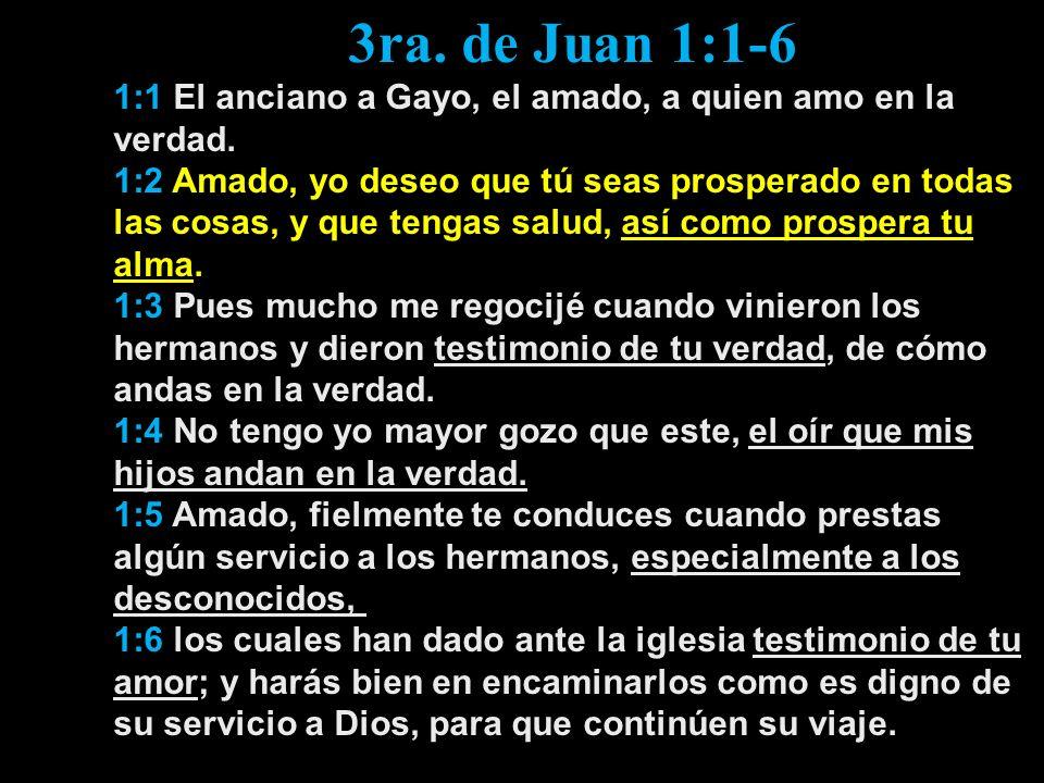 3ra. de Juan 1:1-6 1:1 El anciano a Gayo, el amado, a quien amo en la verdad. 1:2 Amado, yo deseo que tú seas prosperado en todas las cosas, y que ten
