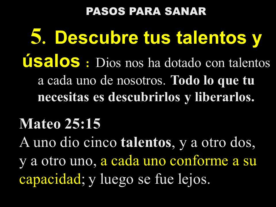 PASOS PARA SANAR 5. Descubre tus talentos y úsalos : Dios nos ha dotado con talentos a cada uno de nosotros. Todo lo que tu necesitas es descubrirlos