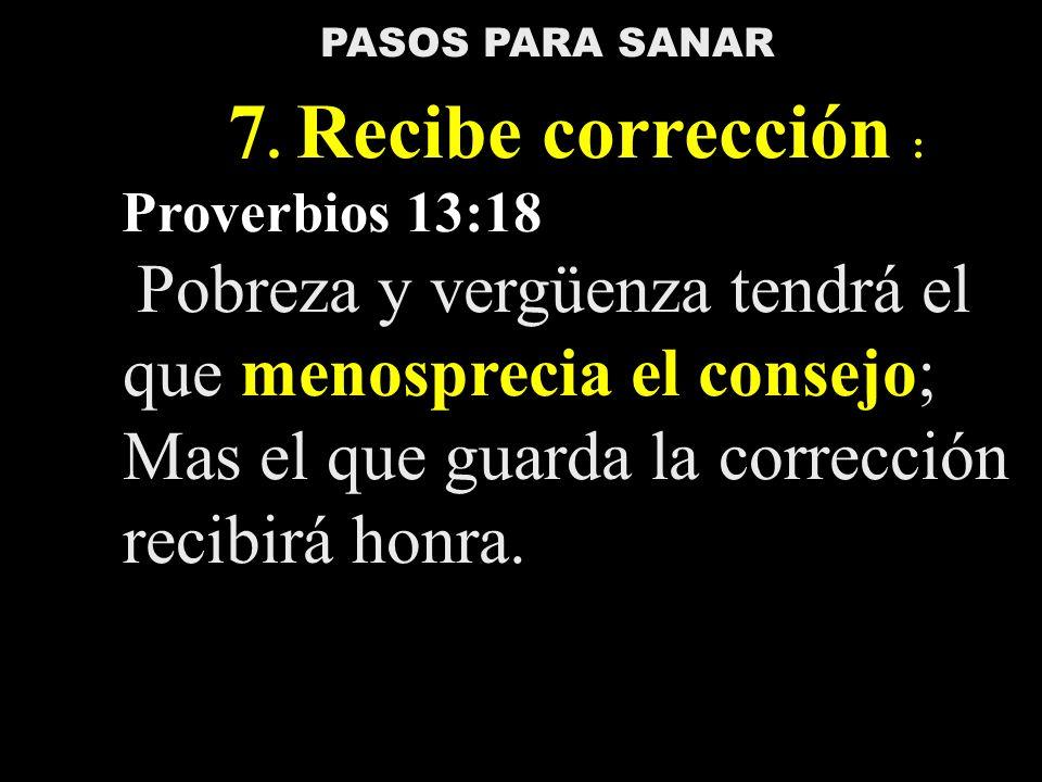 PASOS PARA SANAR 7. Recibe corrección : Proverbios 13:18 Pobreza y vergüenza tendrá el que menosprecia el consejo; Mas el que guarda la corrección rec