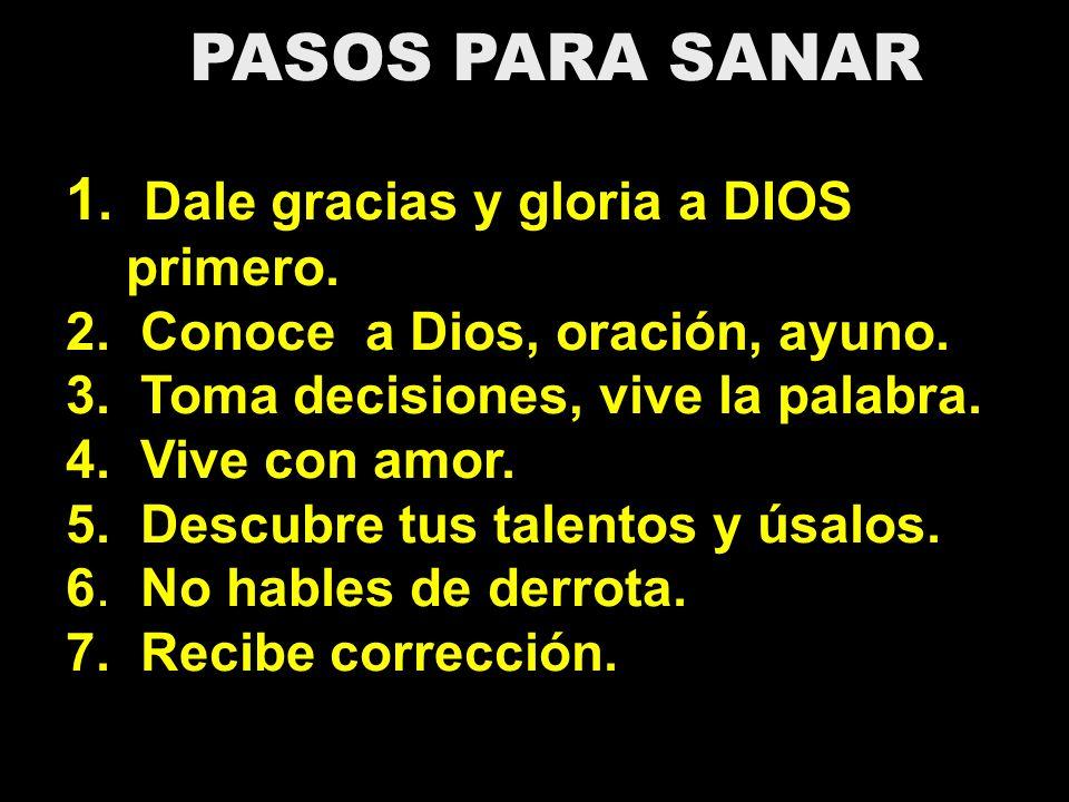 PASOS PARA SANAR 1. Dale gracias y gloria a DIOS primero. 2. Conoce a Dios, oración, ayuno. 3. Toma decisiones, vive la palabra. 4. Vive con amor. 5.