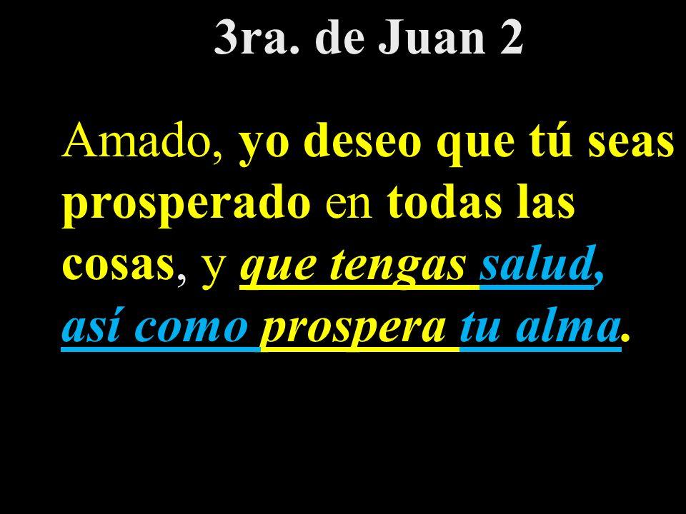3ra. de Juan 2 Amado, yo deseo que tú seas prosperado en todas las cosas, y que tengas salud, así como prospera tu alma.