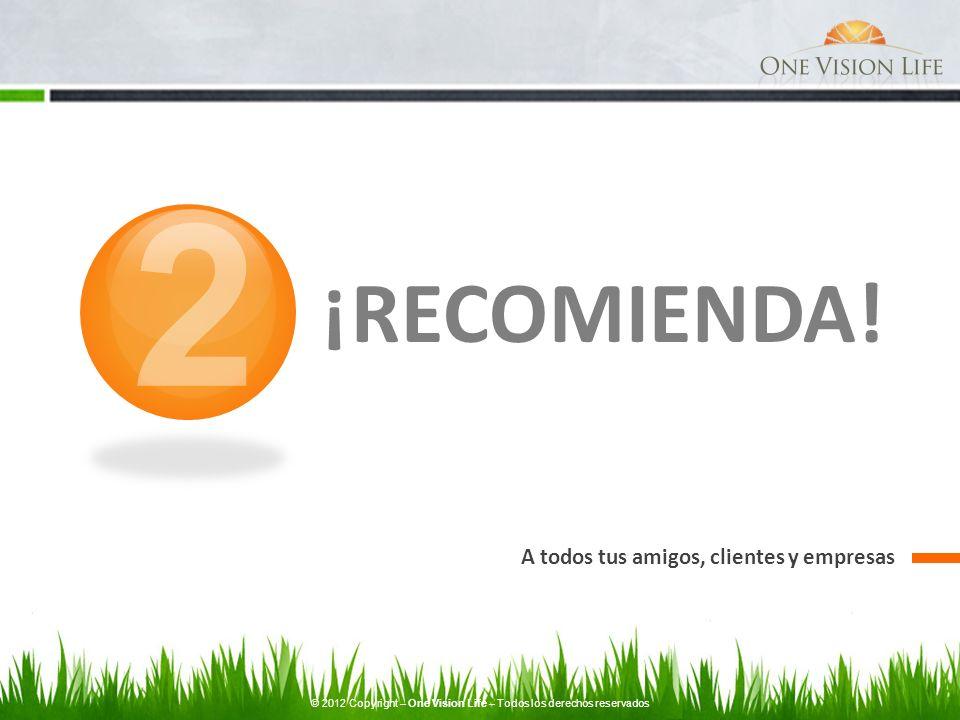 ¡RECOMIENDA! A todos tus amigos, clientes y empresas 2 © 2012 Copyright – One Vision Life – Todos los derechos reservados