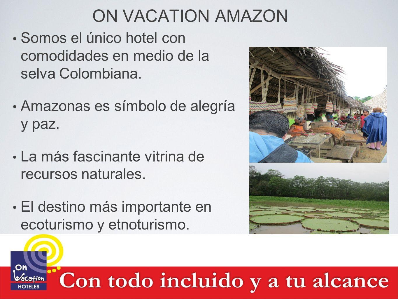 ON VACATION AMAZON Somos el único hotel con comodidades en medio de la selva Colombiana. Amazonas es símbolo de alegría y paz. La más fascinante vitri