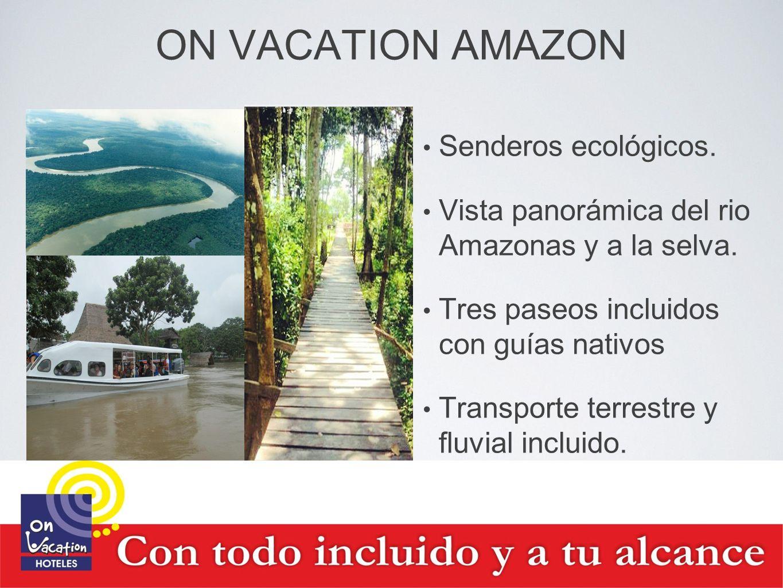 ON VACATION AMAZON Senderos ecológicos. Vista panorámica del rio Amazonas y a la selva. Tres paseos incluidos con guías nativos Transporte terrestre y