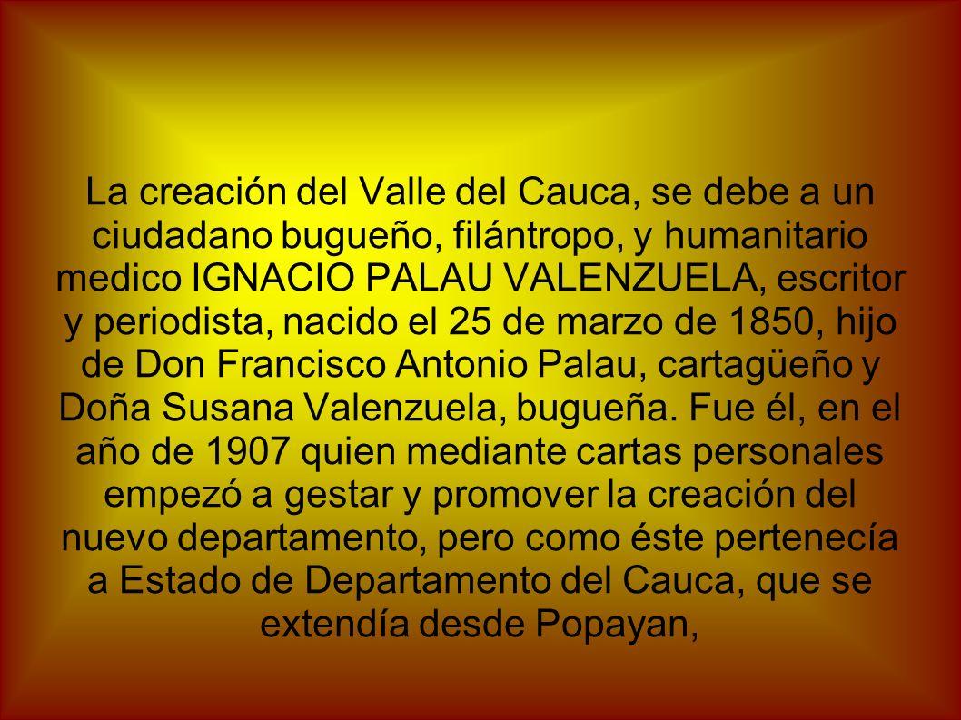 La creación del Valle del Cauca, se debe a un ciudadano bugueño, filántropo, y humanitario medico IGNACIO PALAU VALENZUELA, escritor y periodista, nac