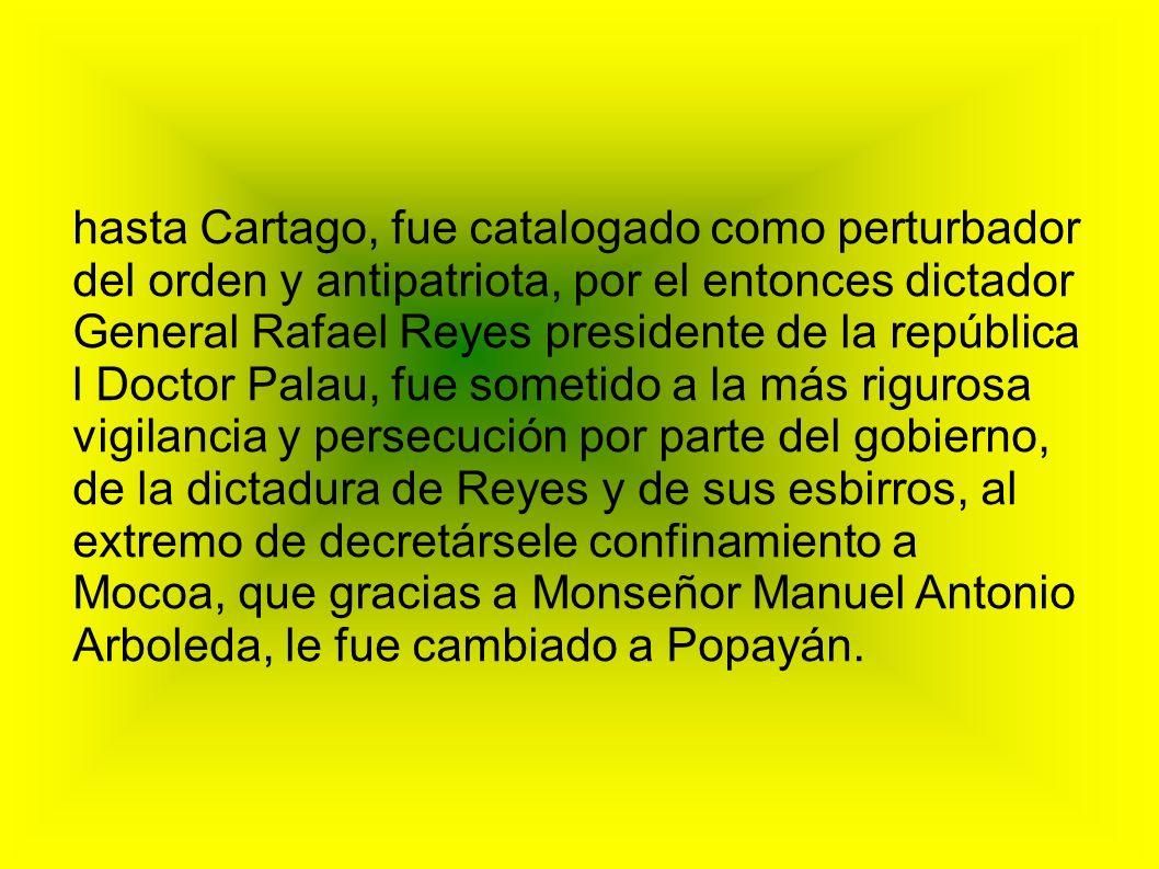 hasta Cartago, fue catalogado como perturbador del orden y antipatriota, por el entonces dictador General Rafael Reyes presidente de la república l Do