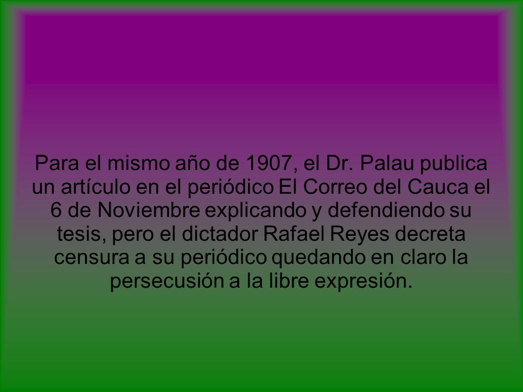 Para el mismo año de 1907, el Dr. Palau publica un artículo en el periódico El Correo del Cauca el 6 de Noviembre explicando y defendiendo su tesis, p