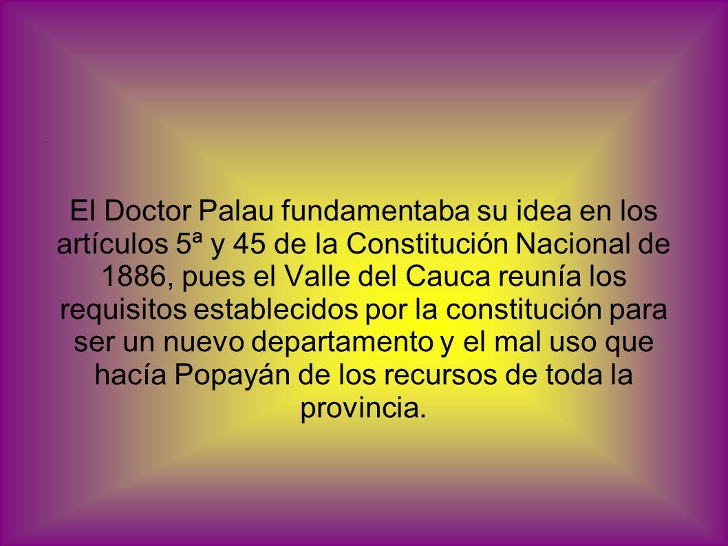 El Doctor Palau fundamentaba su idea en los artículos 5ª y 45 de la Constitución Nacional de 1886, pues el Valle del Cauca reunía los requisitos estab