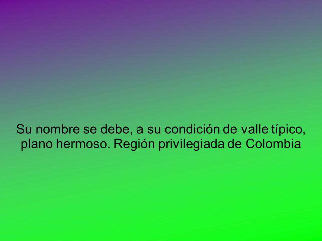 Su nombre se debe, a su condición de valle típico, plano hermoso. Región privilegiada de Colombia