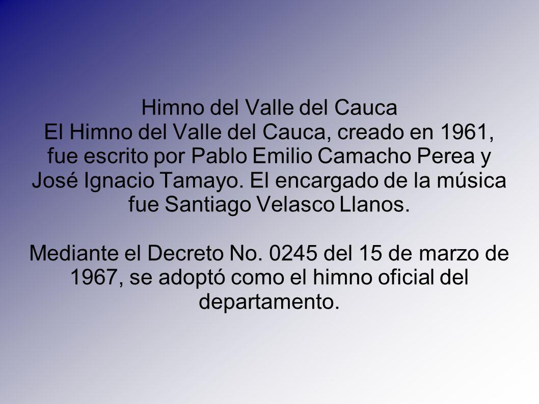 Himno del Valle del Cauca El Himno del Valle del Cauca, creado en 1961, fue escrito por Pablo Emilio Camacho Perea y José Ignacio Tamayo. El encargado