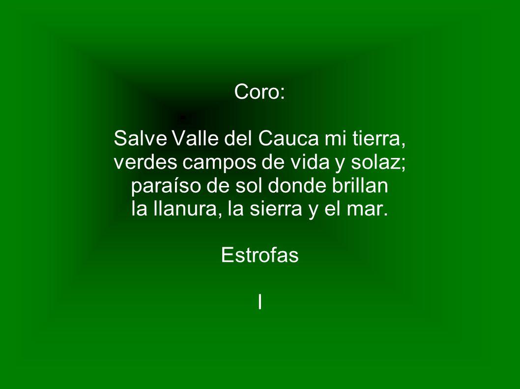 Coro: Salve Valle del Cauca mi tierra, verdes campos de vida y solaz; paraíso de sol donde brillan la llanura, la sierra y el mar. Estrofas I