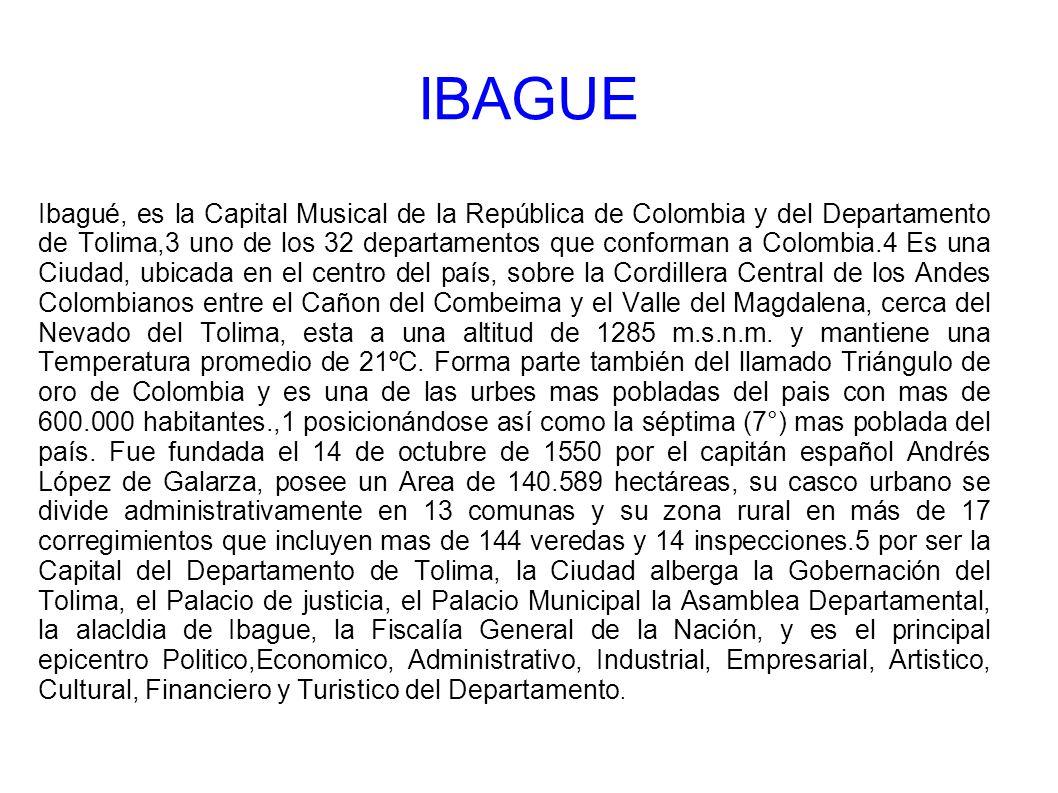Ibagué, es la Capital Musical de la República de Colombia y del Departamento de Tolima,3 uno de los 32 departamentos que conforman a Colombia.4 Es una