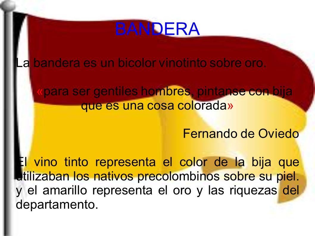 La bandera es un bicolor vinotinto sobre oro. «para ser gentiles hombres, pintanse con bija que es una cosa colorada» Fernando de Oviedo El vino tinto