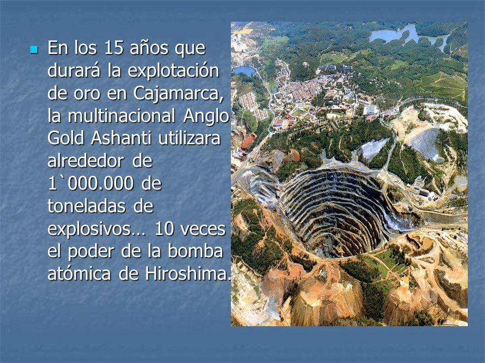 En los 15 años que durará la explotación de oro en Cajamarca, la multinacional Anglo Gold Ashanti utilizara alrededor de 1`000.000 de toneladas de explosivos… 10 veces el poder de la bomba atómica de Hiroshima.