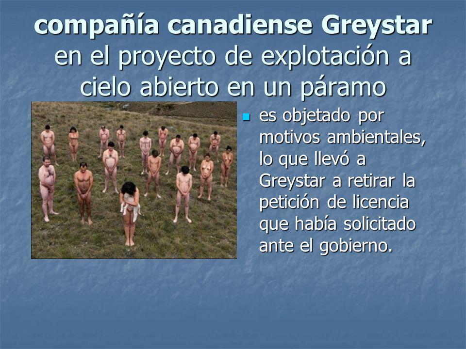 compañía canadiense Greystar en el proyecto de explotación a cielo abierto en un páramo es objetado por motivos ambientales, lo que llevó a Greystar a retirar la petición de licencia que había solicitado ante el gobierno.
