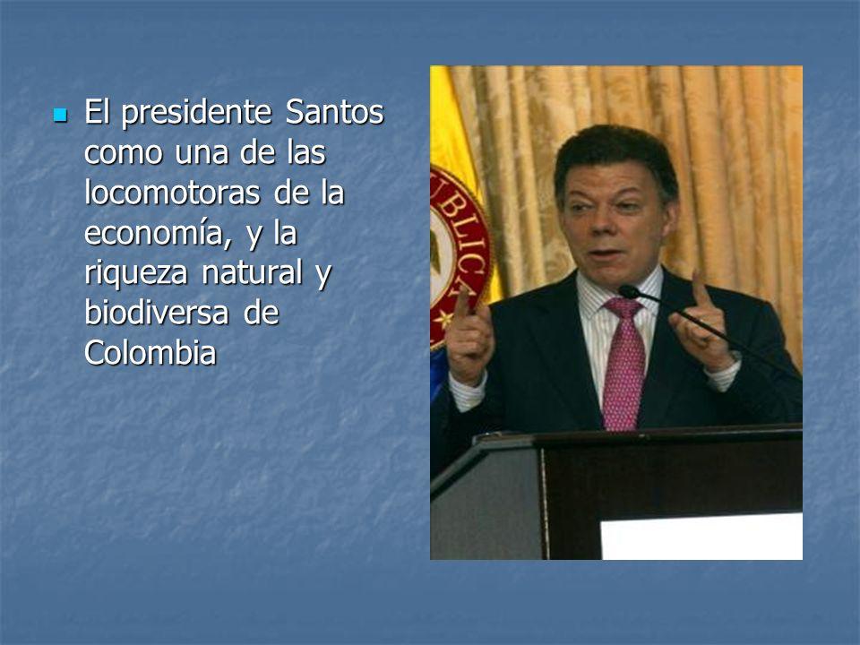 El presidente Santos como una de las locomotoras de la economía, y la riqueza natural y biodiversa de Colombia El presidente Santos como una de las lo
