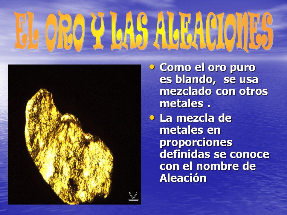 Como el oro puro es blando, se usa mezclado con otros metales.