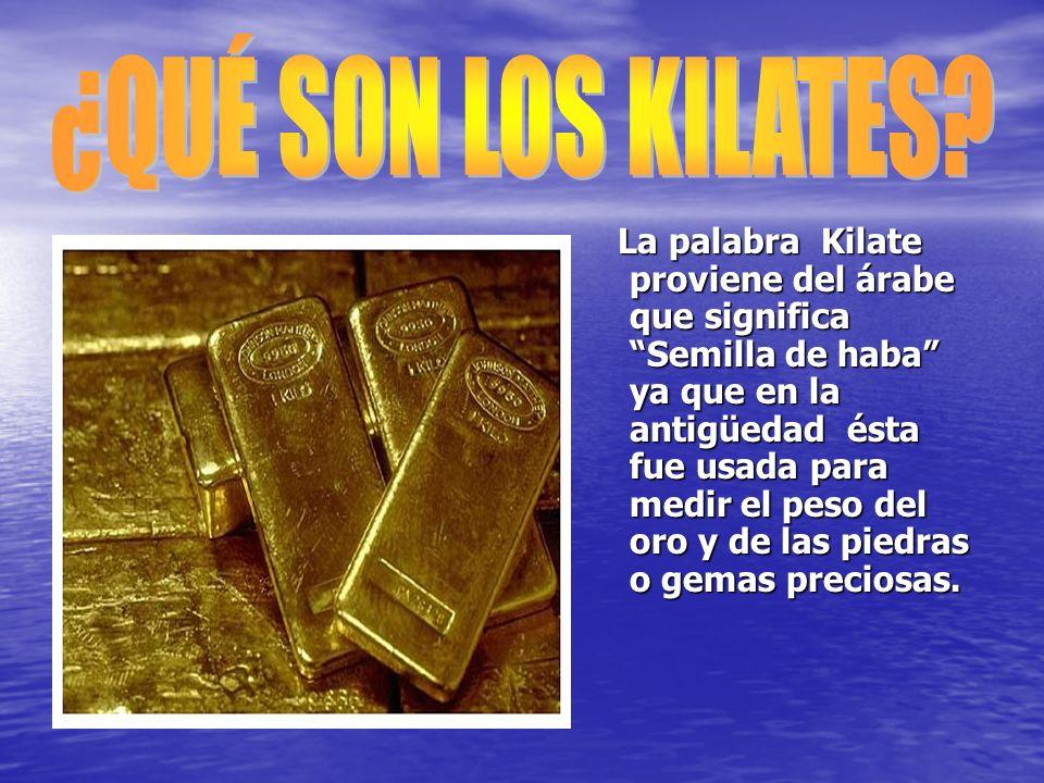 La palabra Kilate proviene del árabe que significa Semilla de haba ya que en la antigüedad ésta fue usada para medir el peso del oro y de las piedras o gemas preciosas.