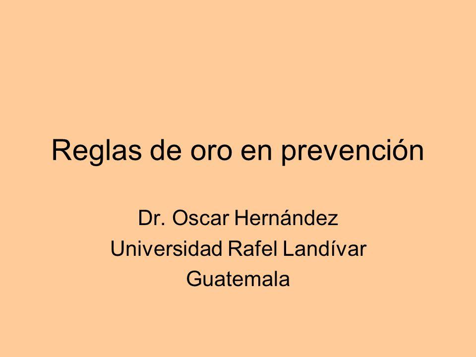 Reglas de oro en prevención Dr. Oscar Hernández Universidad Rafel Landívar Guatemala