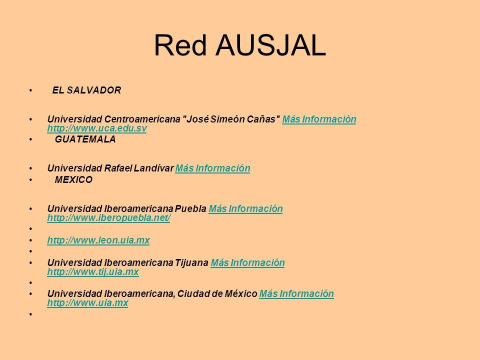 Red AUSJAL EL SALVADOR Universidad Centroamericana José Simeón Cañas Más Información http://www.uca.edu.svMás Información http://www.uca.edu.sv GUATEMALA Universidad Rafael Landívar Más InformaciónMás Información MEXICO Universidad Iberoamericana Puebla Más Información http://www.iberopuebla.net/Más Información http://www.iberopuebla.net/ http://www.leon.uia.mx Universidad Iberoamericana Tijuana Más Información http://www.tij.uia.mxMás Información http://www.tij.uia.mx Universidad Iberoamericana, Ciudad de México Más Información http://www.uia.mxMás Información http://www.uia.mx