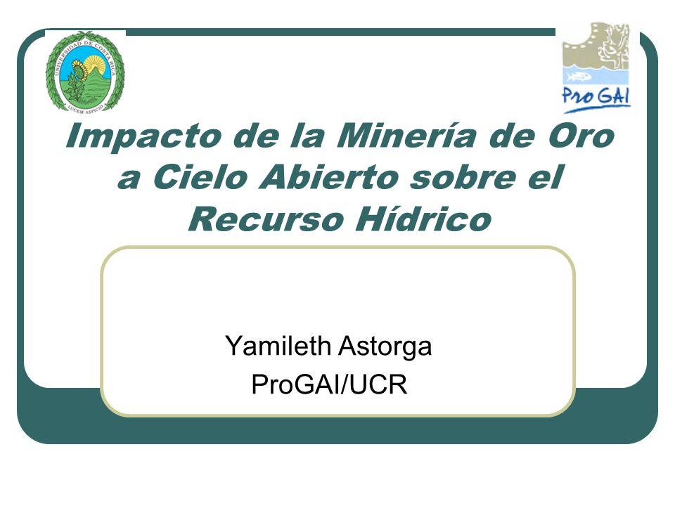 Impacto de la Minería de Oro a Cielo Abierto sobre el Recurso Hídrico Yamileth Astorga ProGAI/UCR