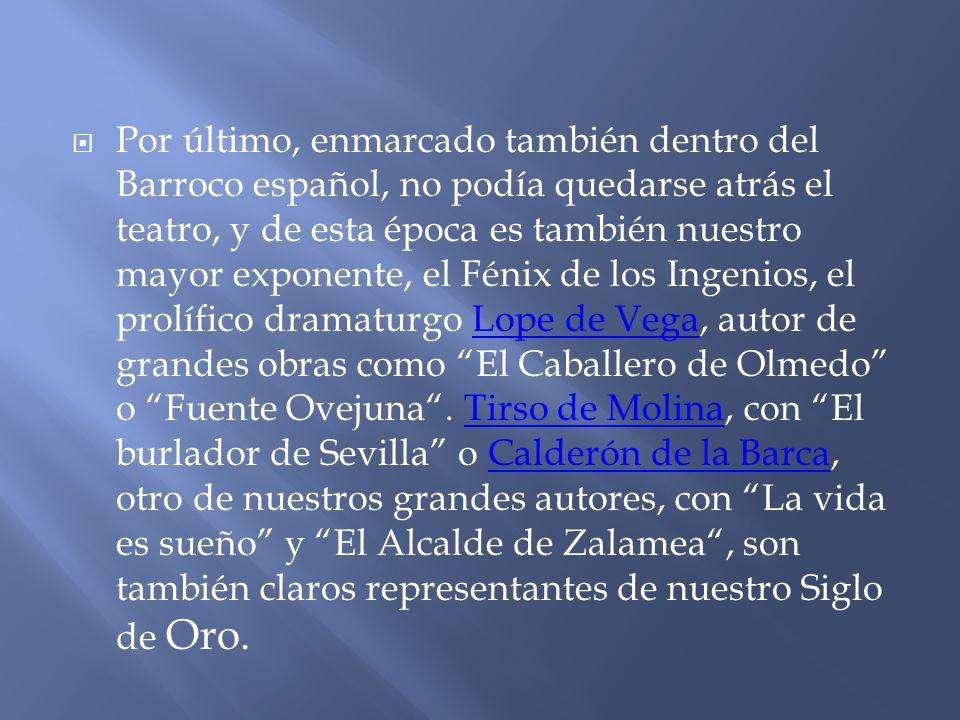 Por último, enmarcado también dentro del Barroco español, no podía quedarse atrás el teatro, y de esta época es también nuestro mayor exponente, el Fénix de los Ingenios, el prolífico dramaturgo Lope de Vega, autor de grandes obras como El Caballero de Olmedo o Fuente Ovejuna.
