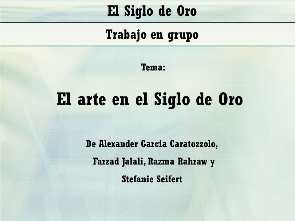 El arte en el Siglo de Oro Tema: De Alexander Garcia Caratozzolo, Farzad Jalali, Razma Rahraw y Stefanie Seifert El Siglo de Oro Trabajo en grupo