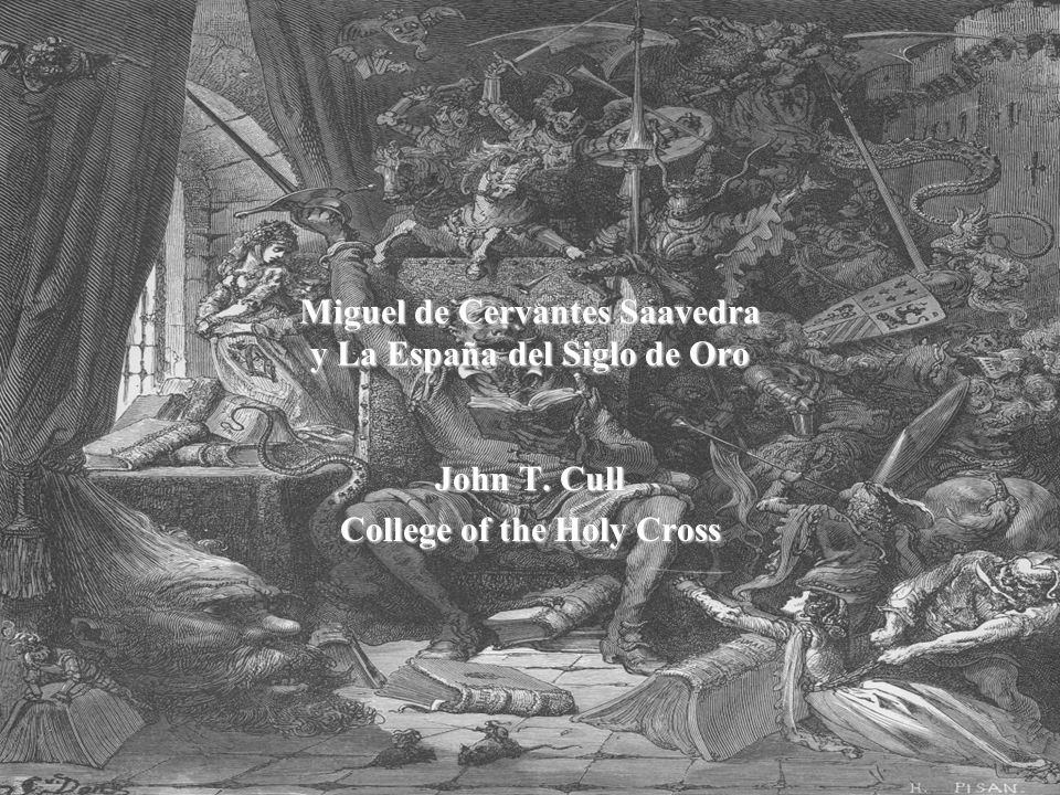 Miguel de Cervantes Saavedra y La España del Siglo de Oro John T. Cull College of the Holy Cross