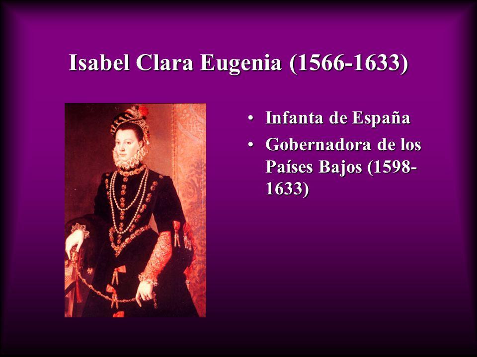 Isabel Clara Eugenia (1566-1633) Infanta de EspañaInfanta de España Gobernadora de los Países Bajos (1598- 1633)Gobernadora de los Países Bajos (1598-