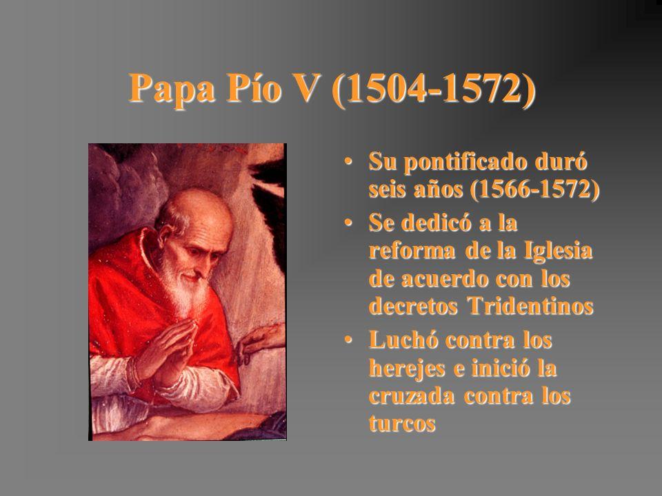 Papa Pío V (1504-1572) Su pontificado duró seis años (1566-1572)Su pontificado duró seis años (1566-1572) Se dedicó a la reforma de la Iglesia de acue