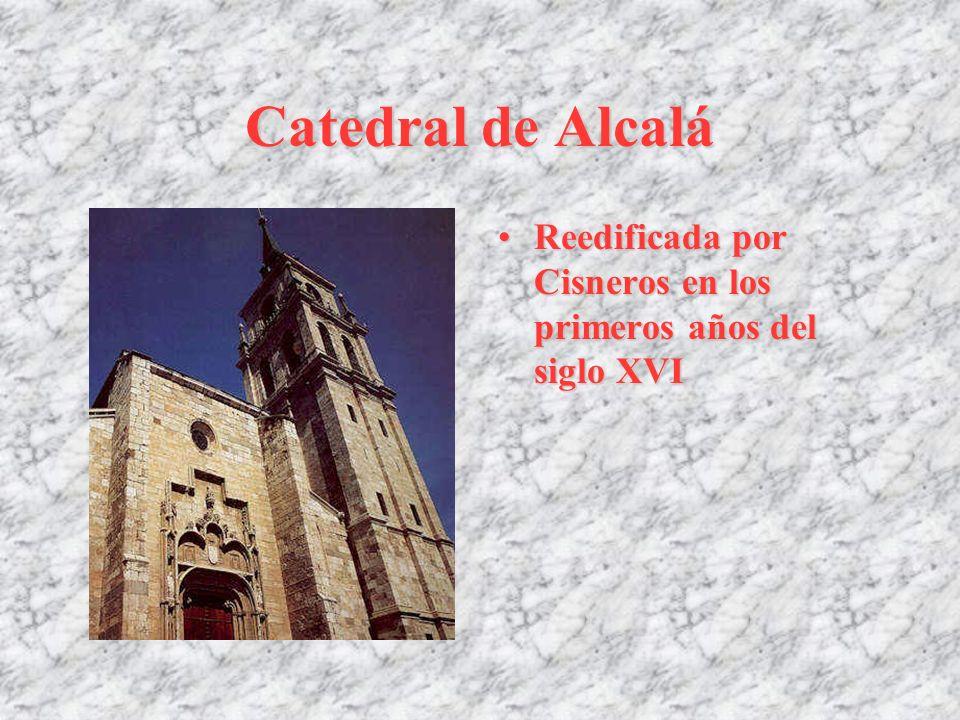 Catedral de Alcalá Reedificada por Cisneros en los primeros años del siglo XVIReedificada por Cisneros en los primeros años del siglo XVI