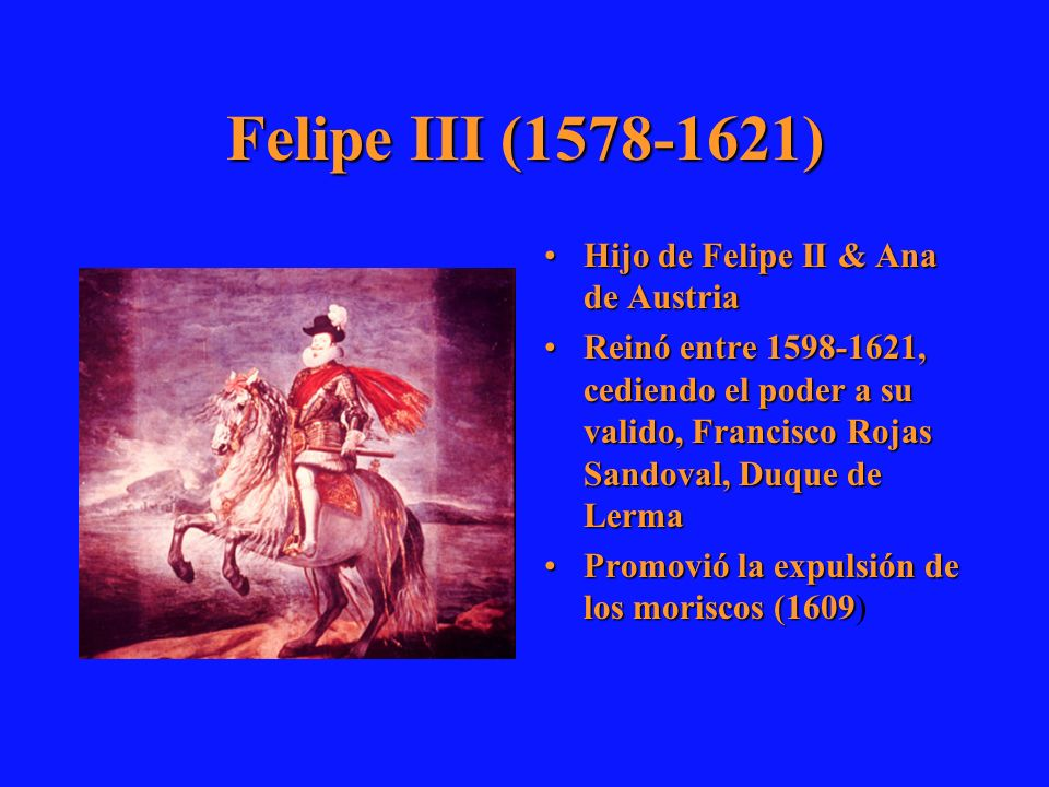 Felipe III (1578-1621) Hijo de Felipe II & Ana de AustriaHijo de Felipe II & Ana de Austria Reinó entre 1598-1621, cediendo el poder a su valido, Fran
