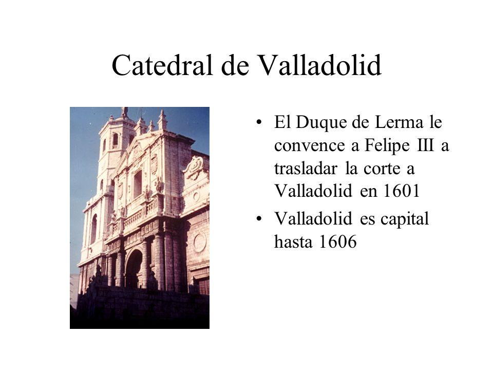 Catedral de Valladolid El Duque de Lerma le convence a Felipe III a trasladar la corte a Valladolid en 1601 Valladolid es capital hasta 1606