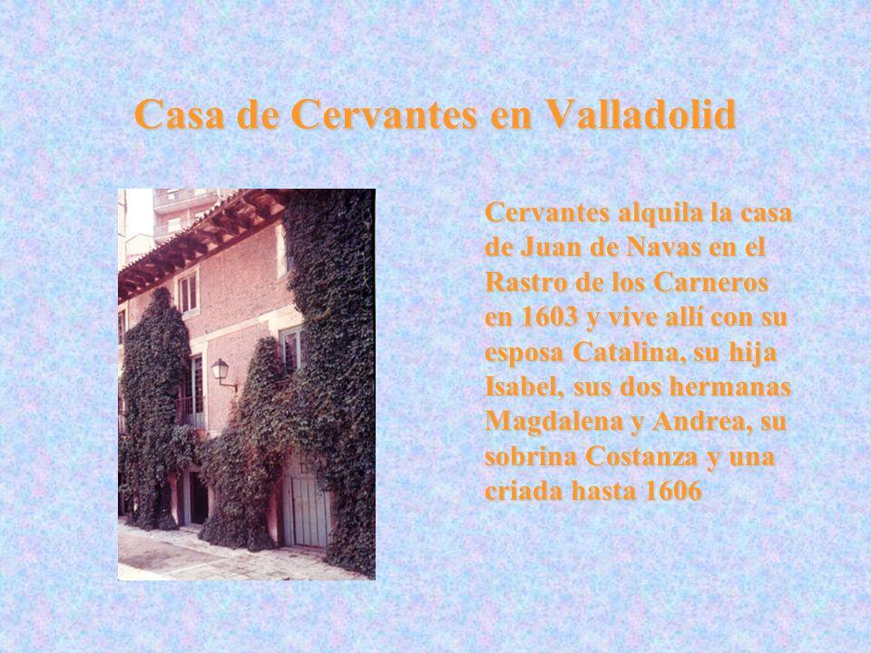 Casa de Cervantes en Valladolid Cervantes alquila la casa de Juan de Navas en el Rastro de los Carneros en 1603 y vive allí con su esposa Catalina, su