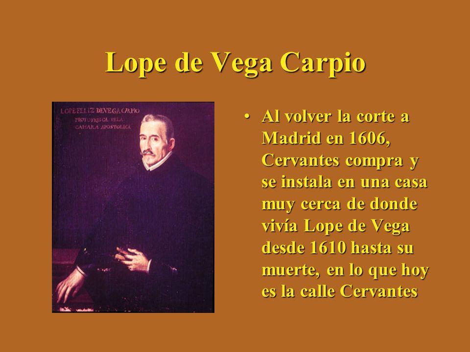 Lope de Vega Carpio Al volver la corte a Madrid en 1606, Cervantes compra y se instala en una casa muy cerca de donde vivía Lope de Vega desde 1610 ha