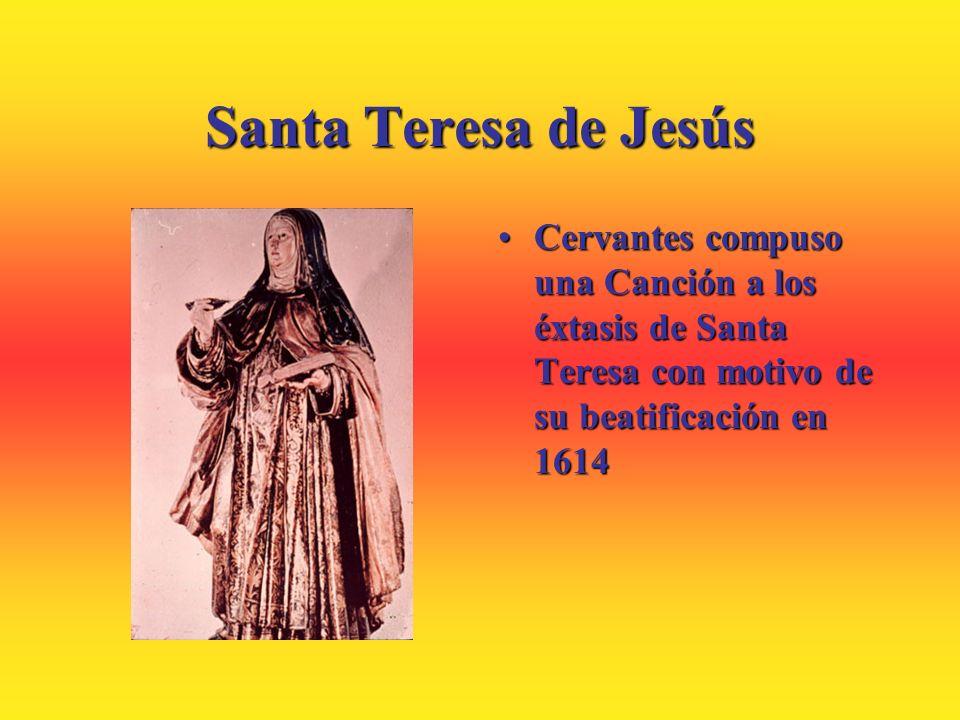 Santa Teresa de Jesús Cervantes compuso una Canción a los éxtasis de Santa Teresa con motivo de su beatificación en 1614Cervantes compuso una Canción
